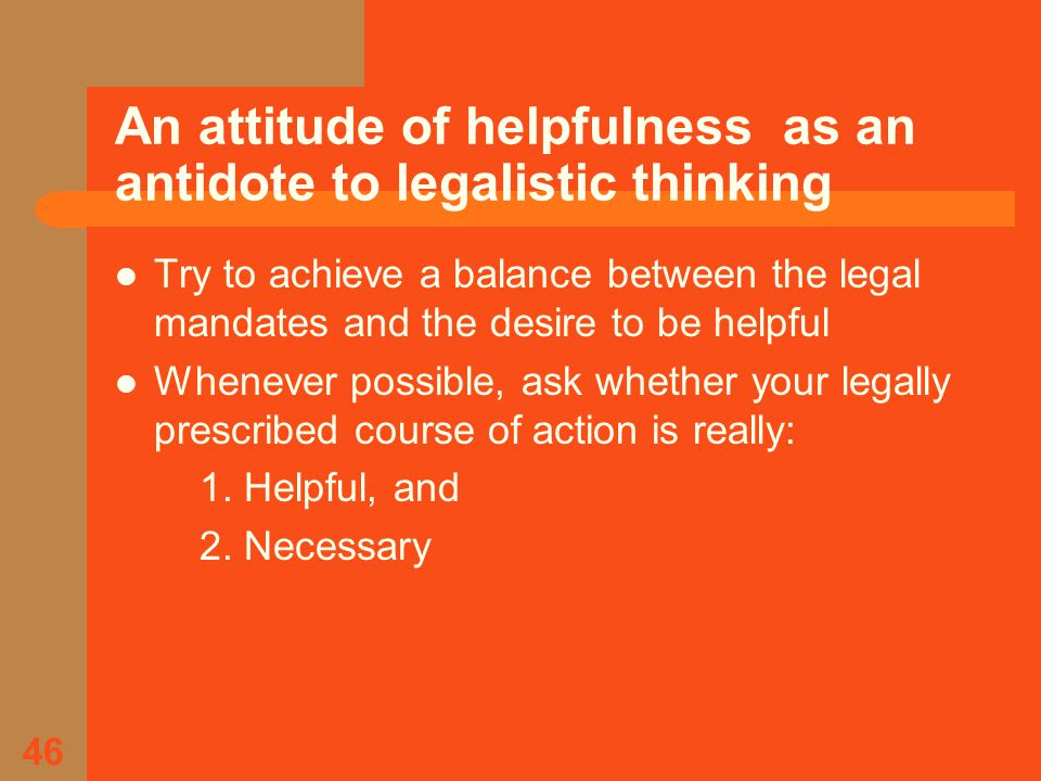 46 An attitude of helpfulness as an antidote to legalistic thinking Try to achieve a balance between the legal mandates and the desire to be helpful Whenever possible, ask whether your legally prescribed course of action is really: 1.