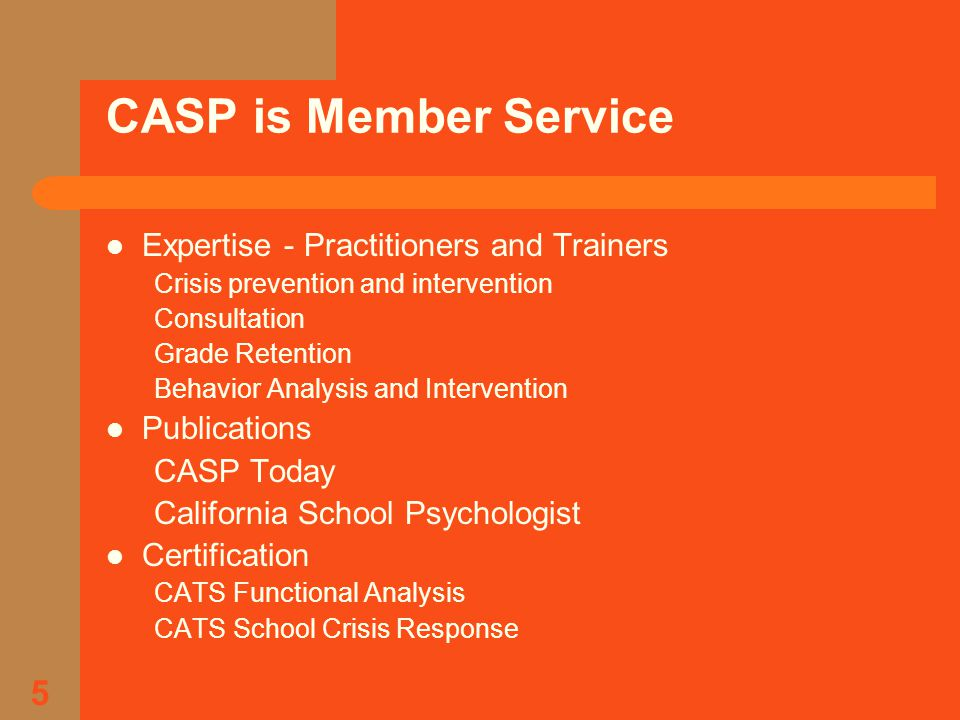 5 CASP is Member Service Expertise - Practitioners and Trainers Crisis prevention and intervention Consultation Grade Retention Behavior Analysis and Intervention Publications CASP Today California School Psychologist Certification CATS Functional Analysis CATS School Crisis Response