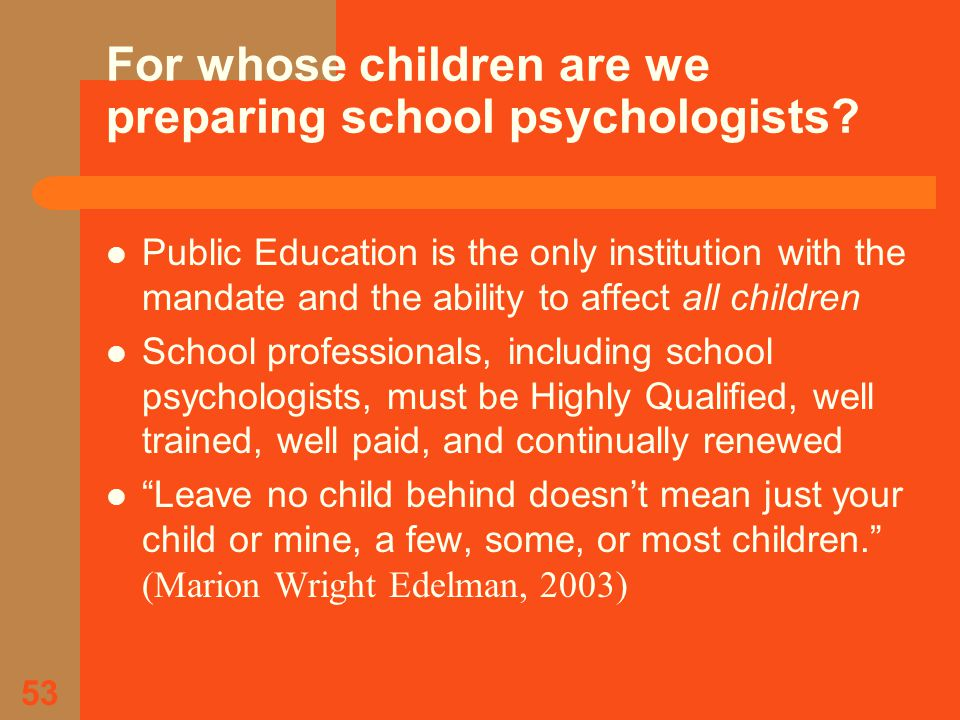 53 For whose children are we preparing school psychologists.