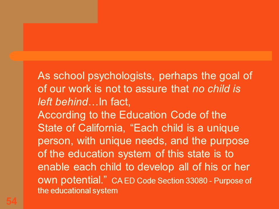 54 As school psychologists, perhaps the goal of of our work is not to assure that no child is left behind…In fact, According to the Education Code of the State of California, Each child is a unique person, with unique needs, and the purpose of the education system of this state is to enable each child to develop all of his or her own potential. CA ED Code Section 33080 - Purpose of the educational system