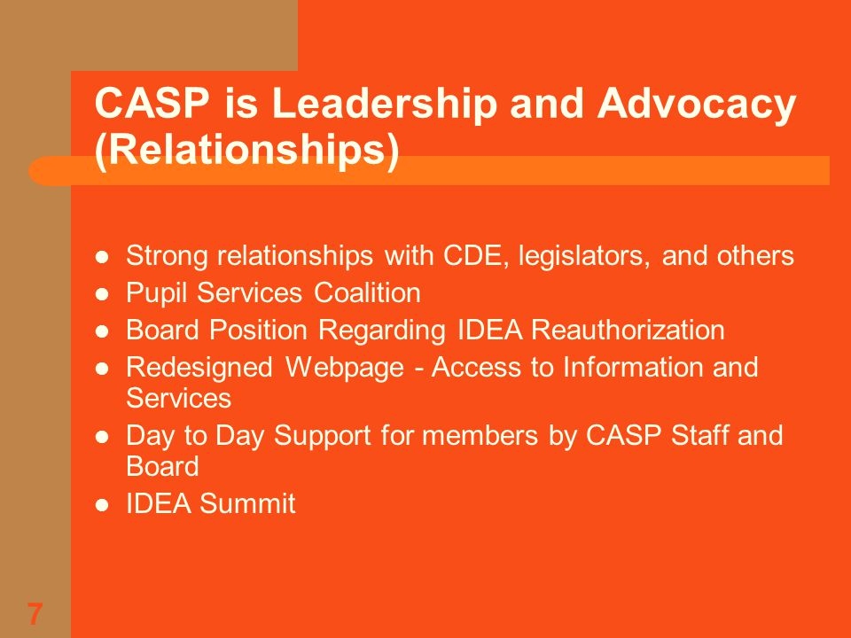 7 CASP is Leadership and Advocacy (Relationships) Strong relationships with CDE, legislators, and others Pupil Services Coalition Board Position Regarding IDEA Reauthorization Redesigned Webpage - Access to Information and Services Day to Day Support for members by CASP Staff and Board IDEA Summit