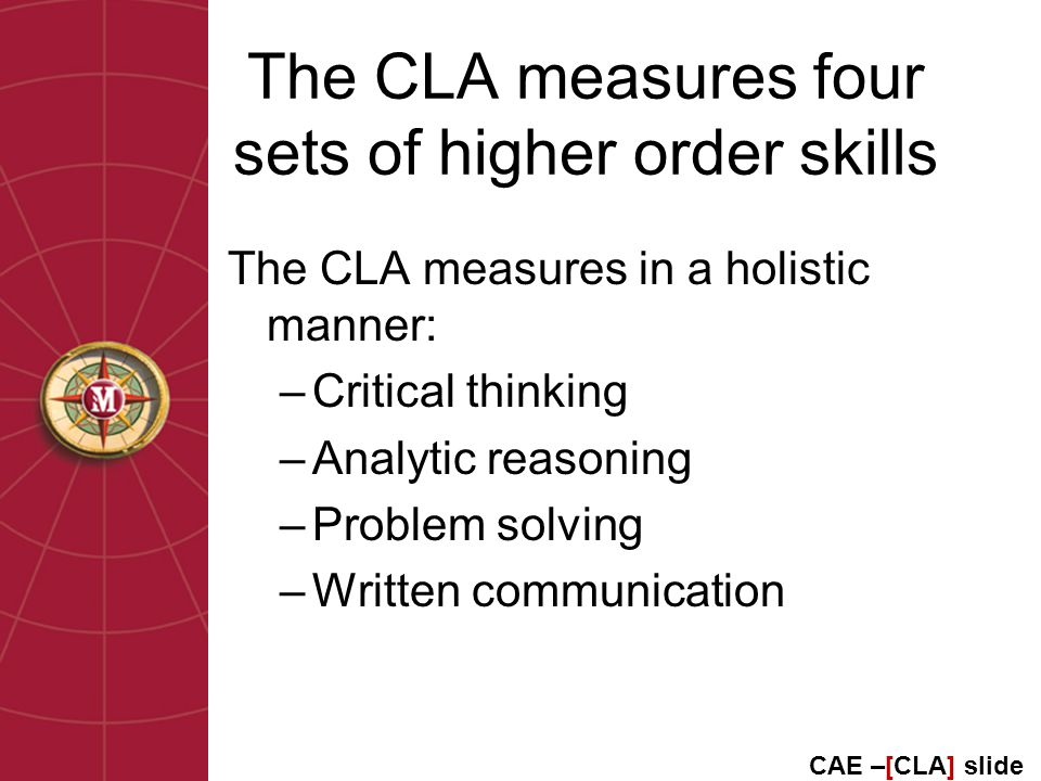The CLA measures four sets of higher order skills The CLA measures in a holistic manner: –Critical thinking –Analytic reasoning –Problem solving –Written communication CAE –[CLA] slide