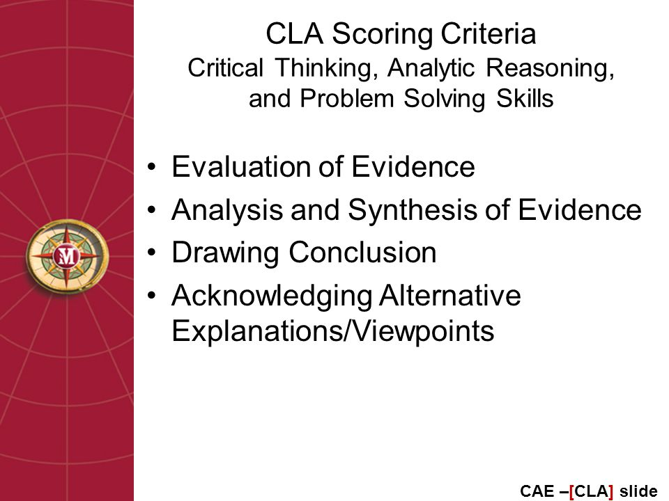 CLA Scoring Criteria Critical Thinking, Analytic Reasoning, and Problem Solving Skills Evaluation of Evidence Analysis and Synthesis of Evidence Drawing Conclusion Acknowledging Alternative Explanations/Viewpoints CAE –[CLA] slide
