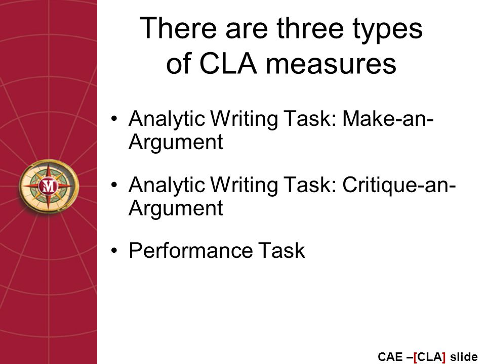 There are three types of CLA measures Analytic Writing Task: Make-an- Argument Analytic Writing Task: Critique-an- Argument Performance Task CAE –[CLA] slide