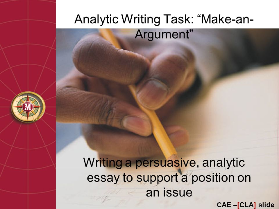 Analytic Writing Task: Make-an- Argument Writing a persuasive, analytic essay to support a position on an issue CAE –[CLA] slide