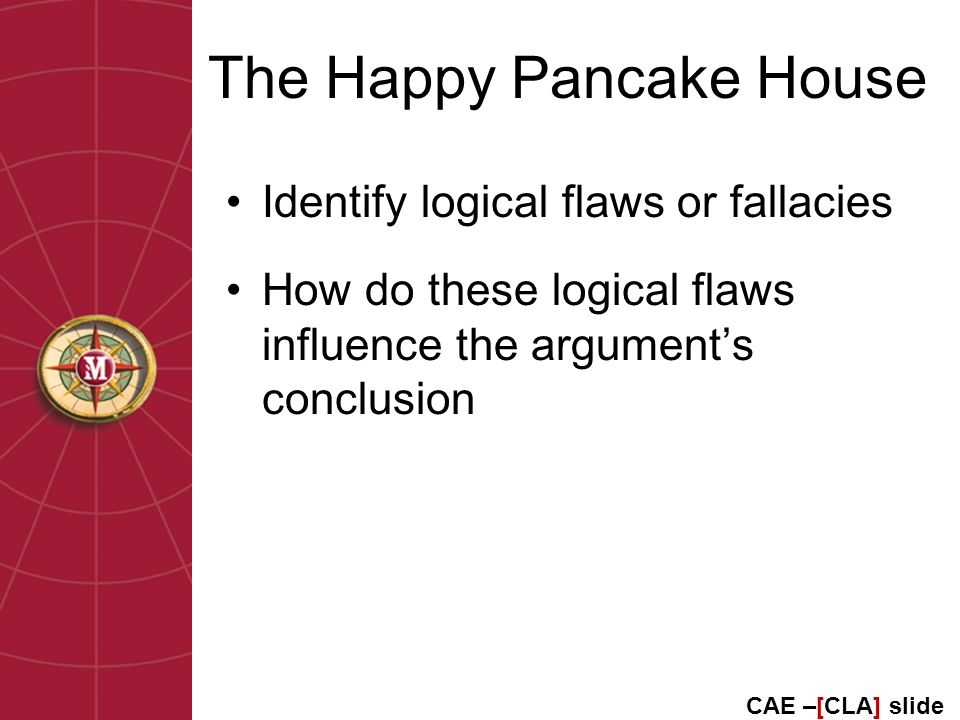The Happy Pancake House Identify logical flaws or fallacies How do these logical flaws influence the argument's conclusion CAE –[CLA] slide