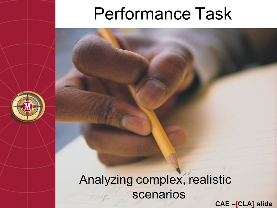 Performance Task Analyzing complex, realistic scenarios CAE –[CLA] slide