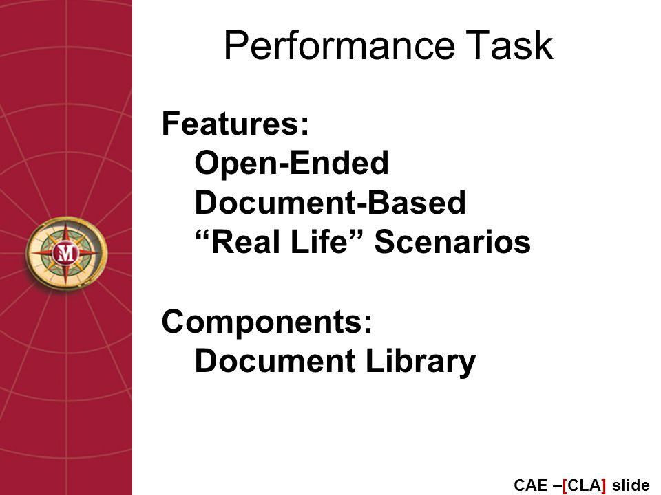 Performance Task Features: Open-Ended Document-Based Real Life Scenarios Components: Document Library CAE –[CLA] slide