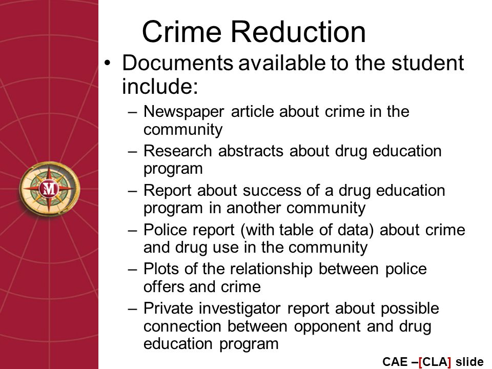 Crime Reduction Documents available to the student include: –Newspaper article about crime in the community –Research abstracts about drug education program –Report about success of a drug education program in another community –Police report (with table of data) about crime and drug use in the community –Plots of the relationship between police offers and crime –Private investigator report about possible connection between opponent and drug education program CAE –[CLA] slide