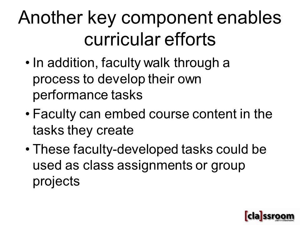 Another key component enables curricular efforts In addition, faculty walk through a process to develop their own performance tasks Faculty can embed course content in the tasks they create These faculty-developed tasks could be used as class assignments or group projects