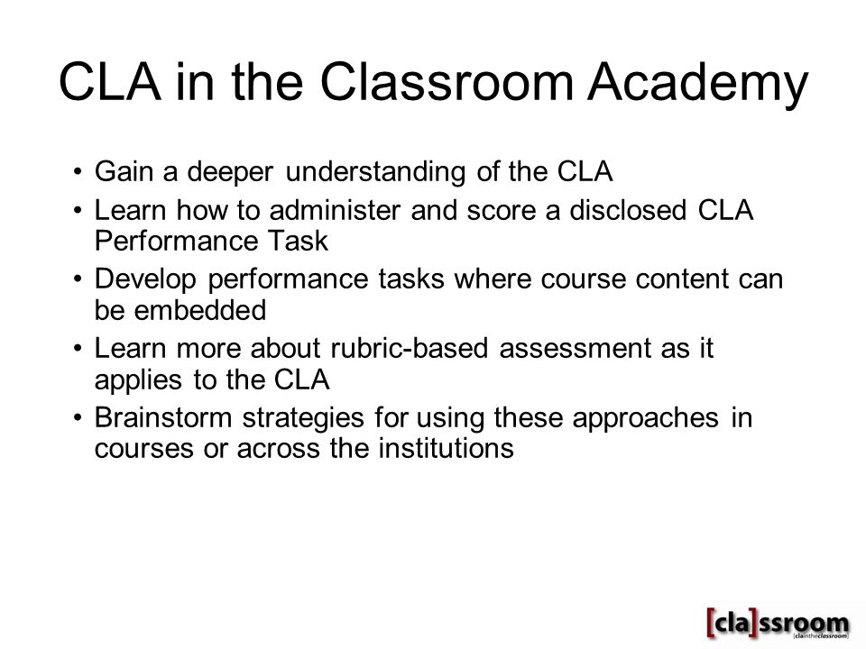 CLA in the Classroom Academy Gain a deeper understanding of the CLA Learn how to administer and score a disclosed CLA Performance Task Develop performance tasks where course content can be embedded Learn more about rubric-based assessment as it applies to the CLA Brainstorm strategies for using these approaches in courses or across the institutions