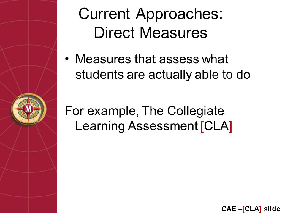 Current Approaches: Direct Measures Measures that assess what students are actually able to do For example, The Collegiate Learning Assessment [CLA] CAE –[CLA] slide