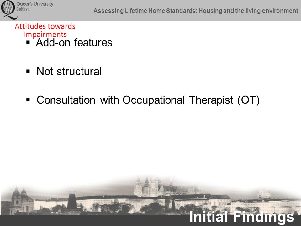 Assessing Lifetime Home Standards: Housing and the living environment Initial Findings  Add-on features  Not structural  Consultation with Occupational Therapist (OT) Attitudes towards Impairments