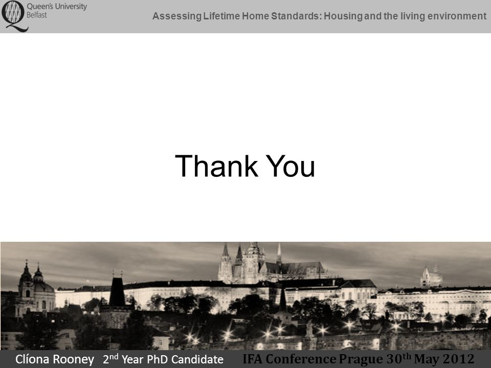 Assessing Lifetime Home Standards: Housing and the living environment Thank You Clíona Rooney 2 nd Year PhD Candidate IFA Conference Prague 30 th May 2012