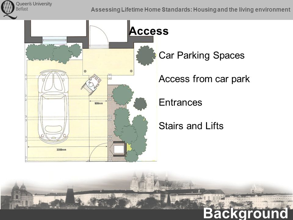 Assessing Lifetime Home Standards: Housing and the living environment Background Car Parking Spaces Access from car park Entrances Stairs and Lifts Access