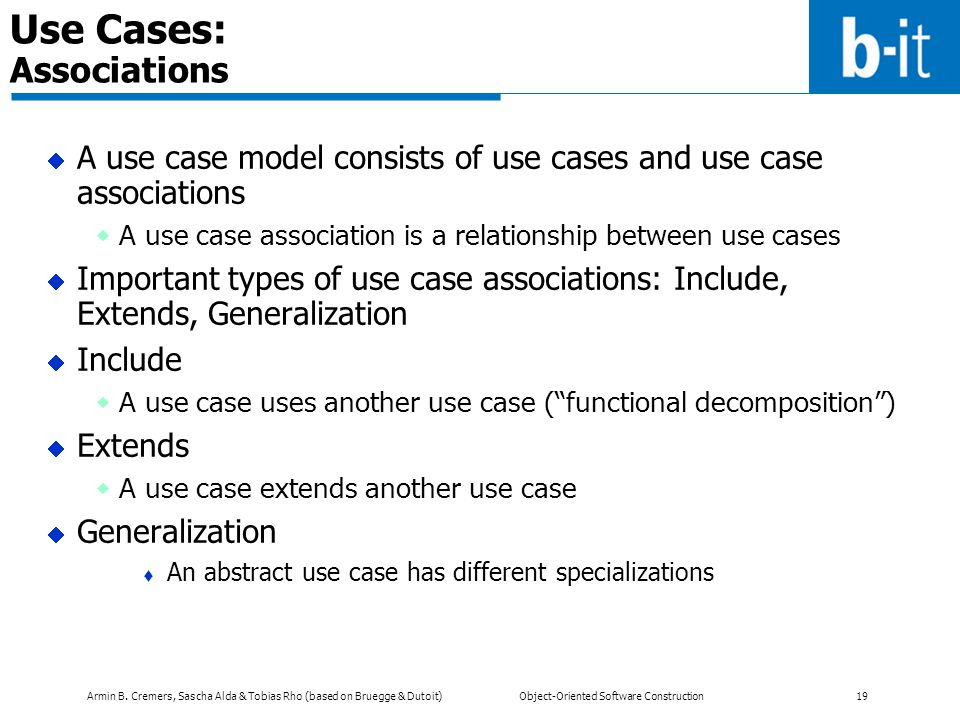 Armin B. Cremers, Sascha Alda & Tobias Rho (based on Bruegge & Dutoit) Object-Oriented Software Construction 19 Use Cases: Associations  A use case m