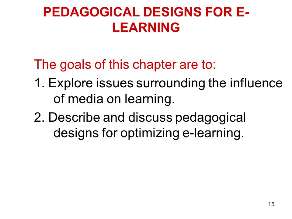 15 PEDAGOGICAL DESIGNS FOR E- LEARNING The goals of this chapter are to: 1. Explore issues surrounding the influence of media on learning. 2. Describe