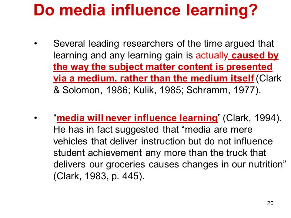 20 Do media influence learning? Several leading researchers of the time argued that learning and any learning gain is actually caused by the way the s