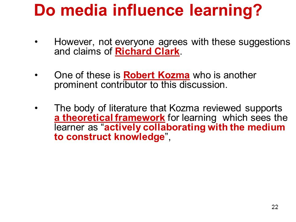 22 Do media influence learning? However, not everyone agrees with these suggestions and claims of Richard Clark. One of these is Robert Kozma who is a