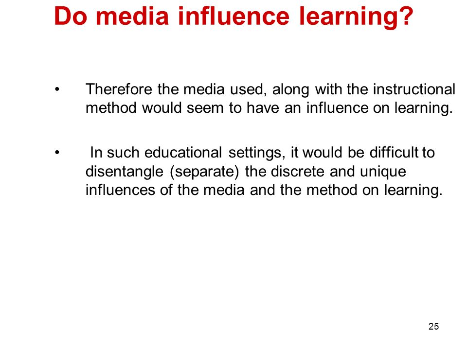 25 Do media influence learning? Therefore the media used, along with the instructional method would seem to have an influence on learning. In such edu