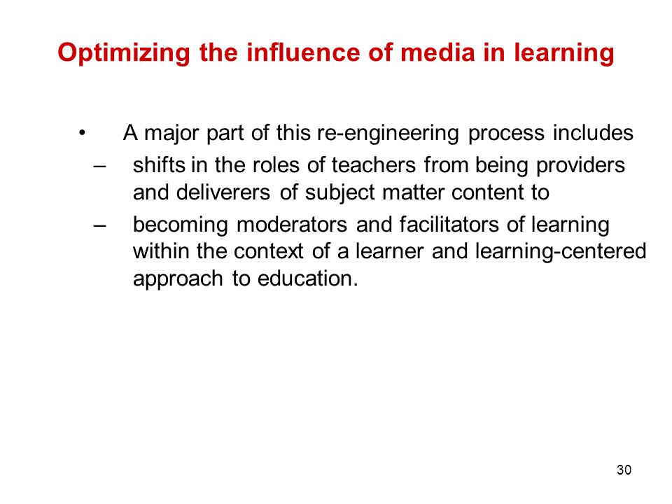 30 Optimizing the influence of media in learning A major part of this re-engineering process includes –shifts in the roles of teachers from being prov