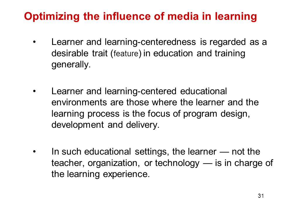 31 Optimizing the influence of media in learning Learner and learning-centeredness is regarded as a desirable trait ( feature ) in education and training generally.