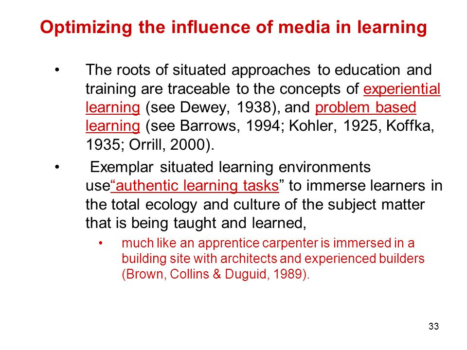 33 Optimizing the influence of media in learning The roots of situated approaches to education and training are traceable to the concepts of experiential learning (see Dewey, 1938), and problem based learning (see Barrows, 1994; Kohler, 1925, Koffka, 1935; Orrill, 2000).