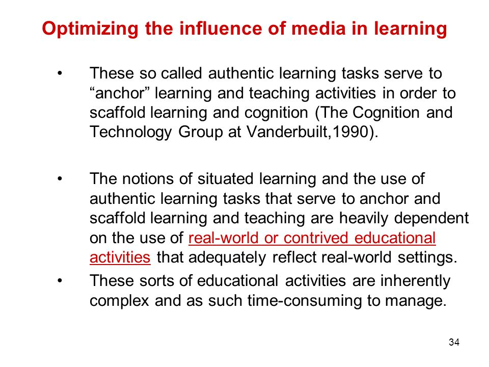 34 Optimizing the influence of media in learning These so called authentic learning tasks serve to anchor learning and teaching activities in order to scaffold learning and cognition (The Cognition and Technology Group at Vanderbuilt,1990).