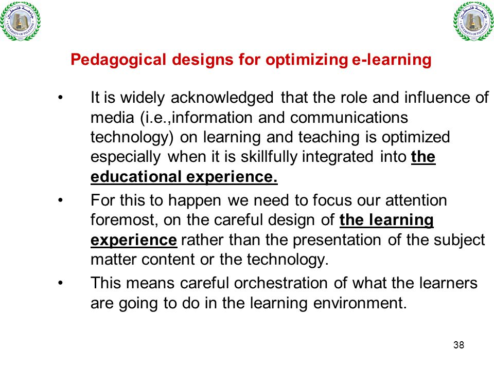 38 Pedagogical designs for optimizing e-learning It is widely acknowledged that the role and influence of media (i.e.,information and communications technology) on learning and teaching is optimized especially when it is skillfully integrated into the educational experience.