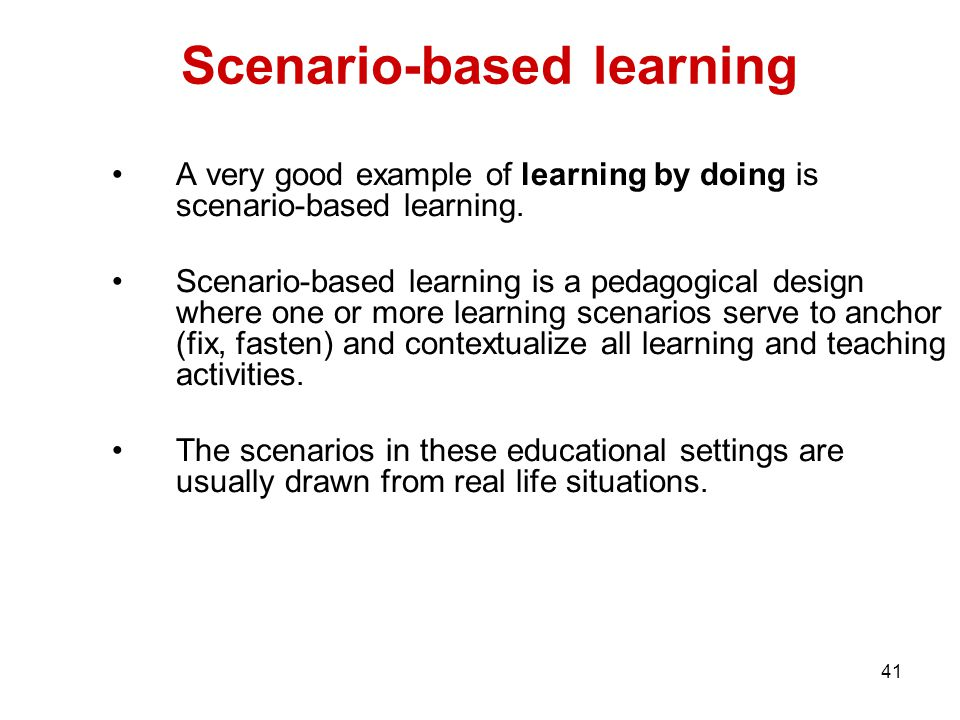 41 Scenario-based learning A very good example of learning by doing is scenario-based learning. Scenario-based learning is a pedagogical design where
