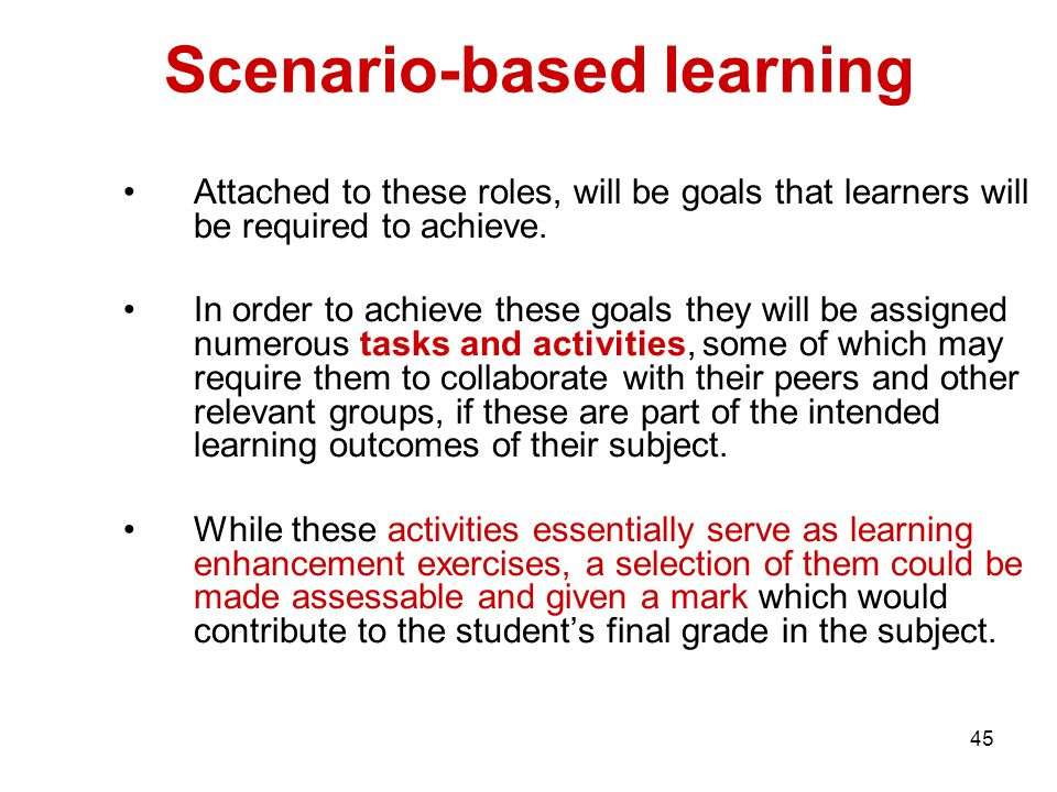 45 Scenario-based learning Attached to these roles, will be goals that learners will be required to achieve. In order to achieve these goals they will