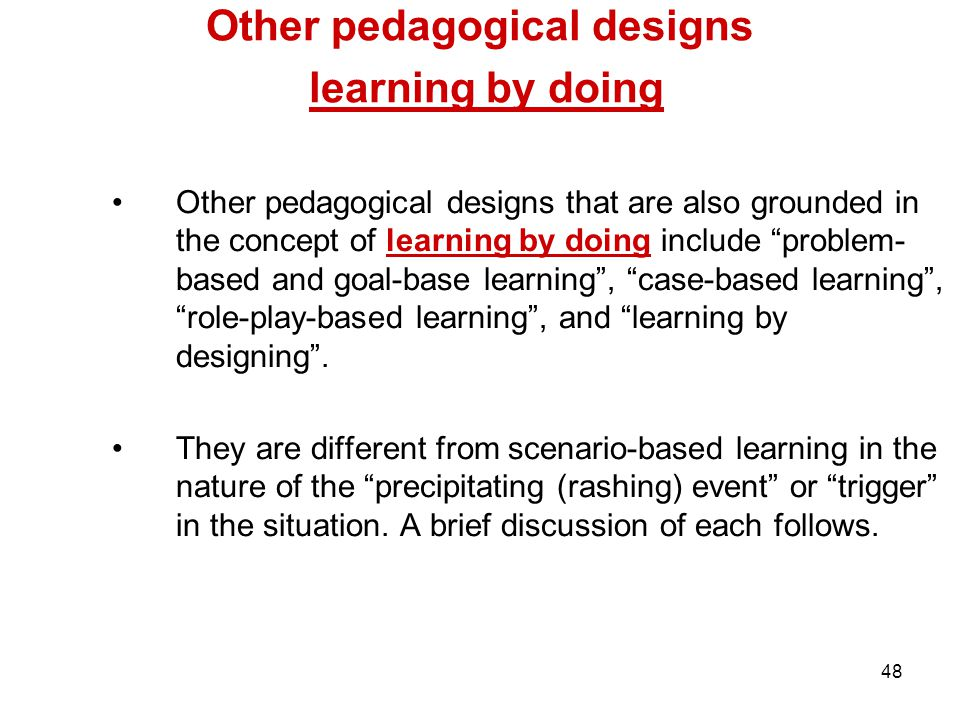48 Other pedagogical designs learning by doing Other pedagogical designs that are also grounded in the concept of learning by doing include problem- based and goal-base learning , case-based learning , role-play-based learning , and learning by designing .