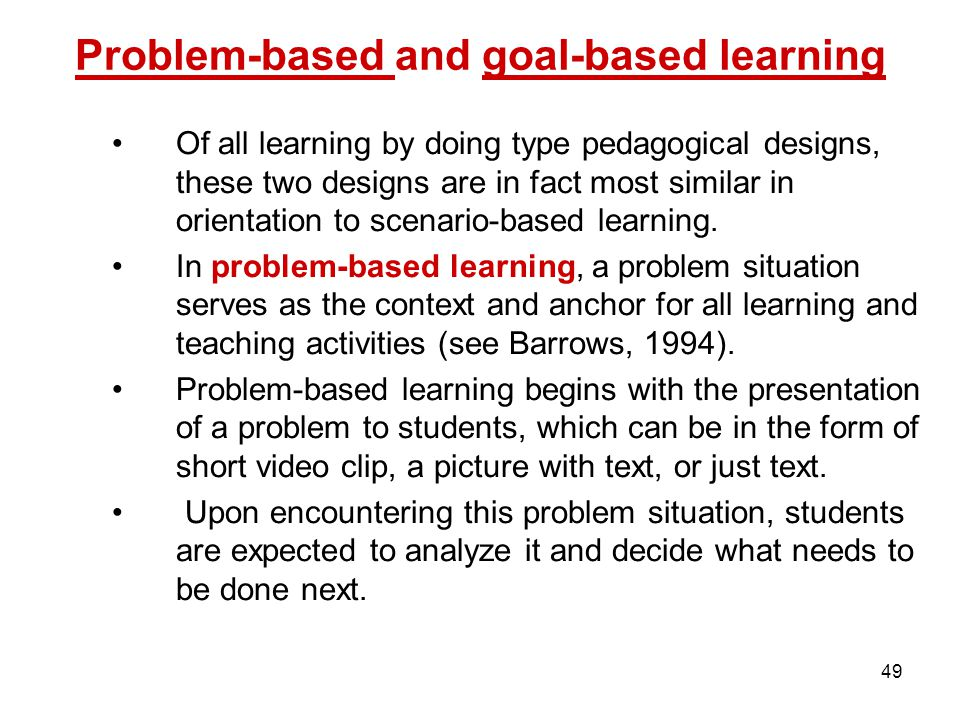 49 Problem-based and goal-based learning Of all learning by doing type pedagogical designs, these two designs are in fact most similar in orientation