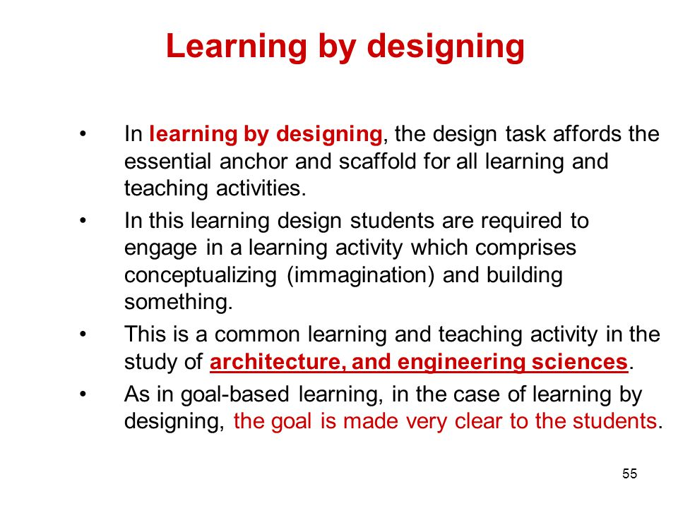 55 Learning by designing In learning by designing, the design task affords the essential anchor and scaffold for all learning and teaching activities.