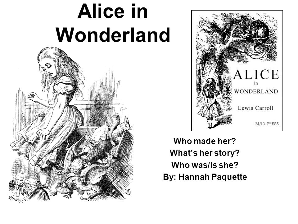 Alice in Wonderland Who made her What's her story Who was/is she By: Hannah Paquette
