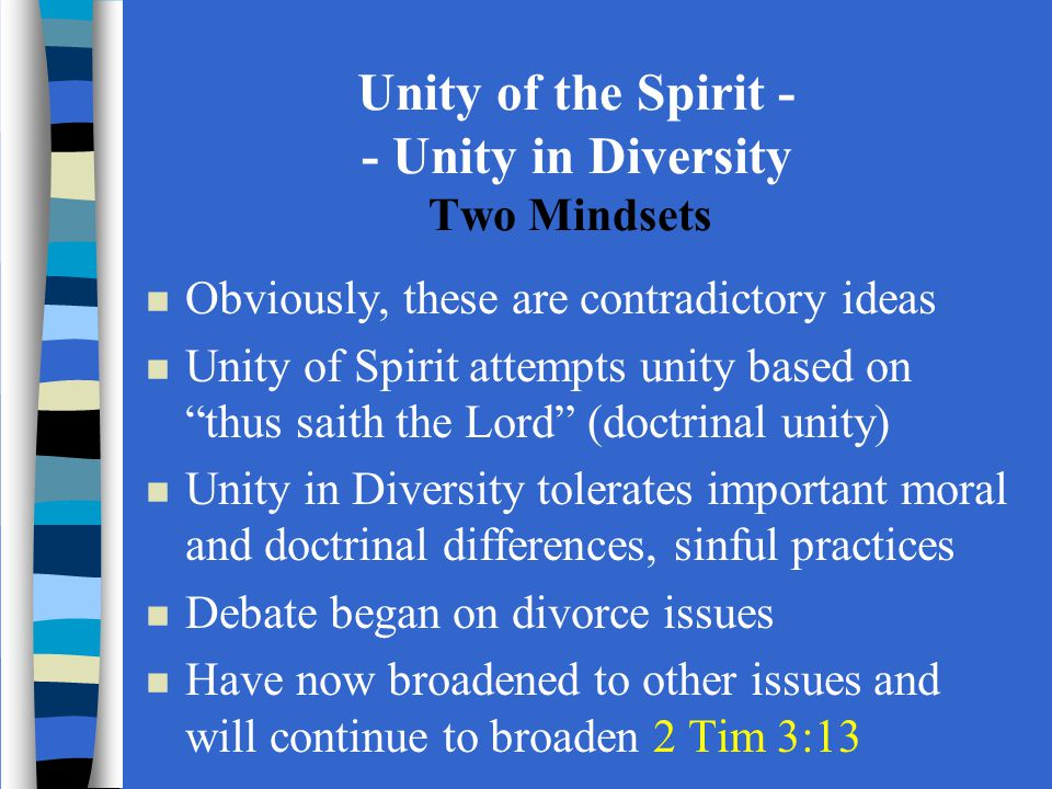 Unity of the Spirit - - Unity in Diversity Two Mindsets n Obviously, these are contradictory ideas n Unity of Spirit attempts unity based on thus saith the Lord (doctrinal unity) n Unity in Diversity tolerates important moral and doctrinal differences, sinful practices n Debate began on divorce issues n Have now broadened to other issues and will continue to broaden 2 Tim 3:13