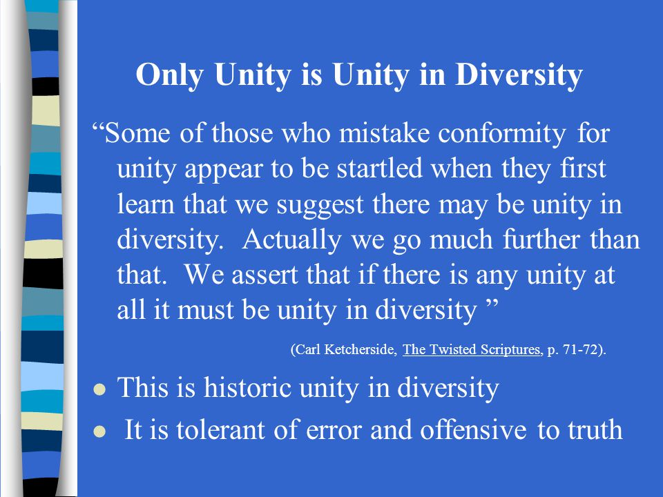 Only Unity is Unity in Diversity Some of those who mistake conformity for unity appear to be startled when they first learn that we suggest there may be unity in diversity.