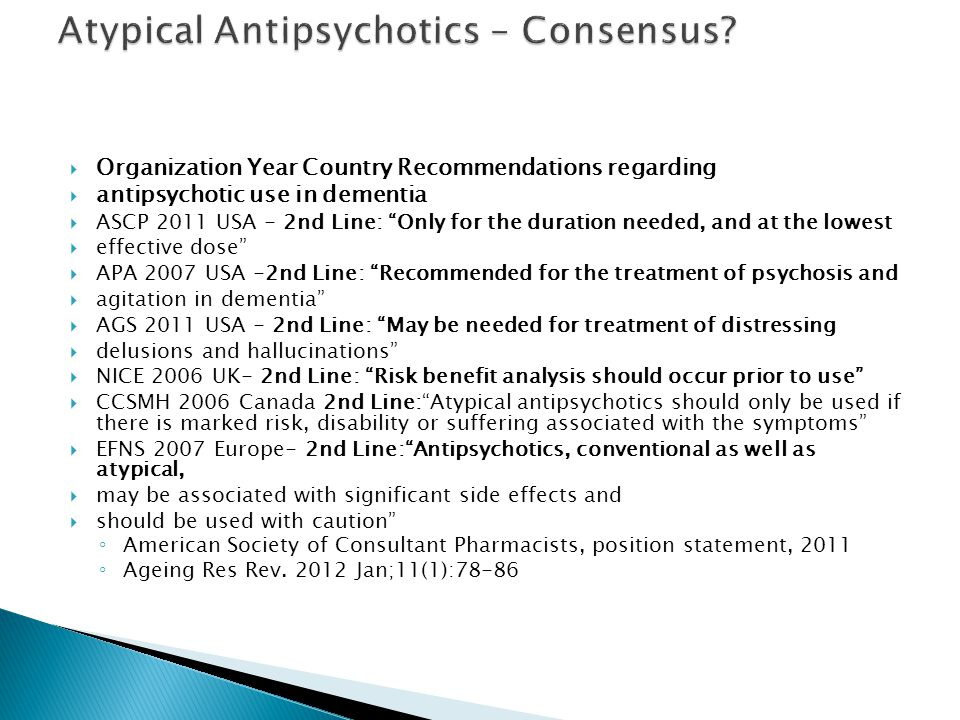 " Organization Year Country Recommendations regarding  antipsychotic use in dementia  ASCP 2011 USA - 2nd Line: ""Only for the duration needed, and a"