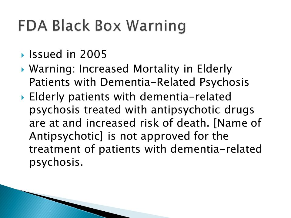  Issued in 2005  Warning: Increased Mortality in Elderly Patients with Dementia-Related Psychosis  Elderly patients with dementia-related psychosis
