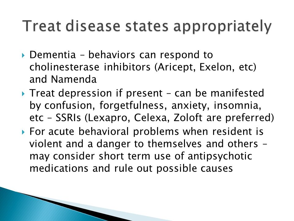  Dementia – behaviors can respond to cholinesterase inhibitors (Aricept, Exelon, etc) and Namenda  Treat depression if present – can be manifested b
