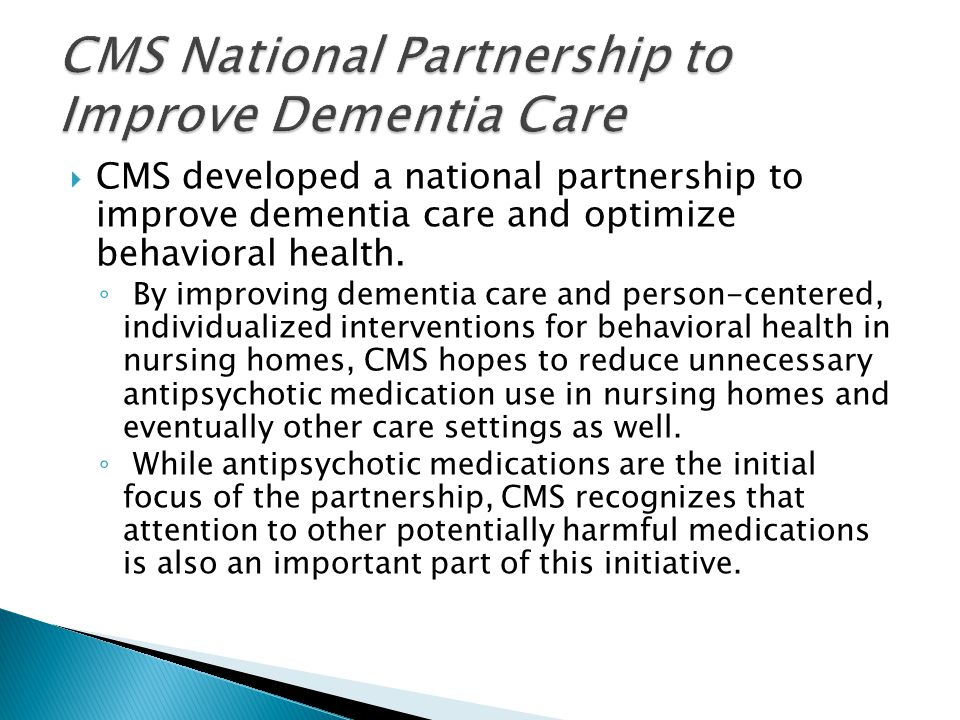  CMS developed a national partnership to improve dementia care and optimize behavioral health. ◦ By improving dementia care and person-centered, indi