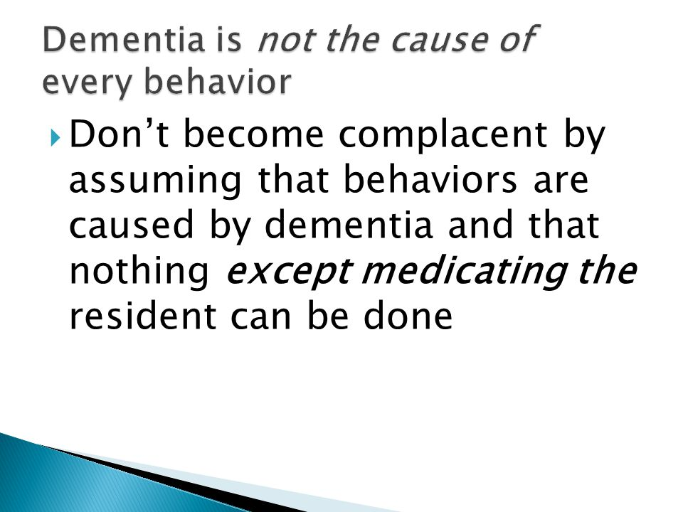  Don't become complacent by assuming that behaviors are caused by dementia and that nothing except medicating the resident can be done