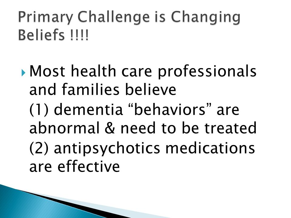 " Most health care professionals and families believe (1) dementia ""behaviors"" are abnormal & need to be treated (2) antipsychotics medications are ef"