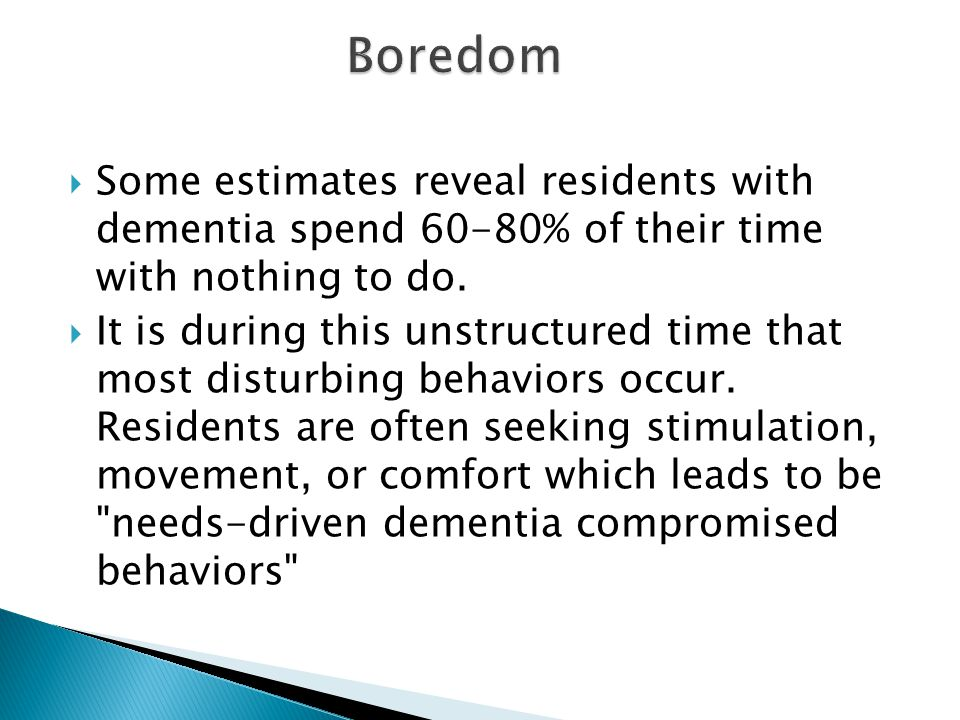  Some estimates reveal residents with dementia spend 60-80% of their time with nothing to do.  It is during this unstructured time that most disturb