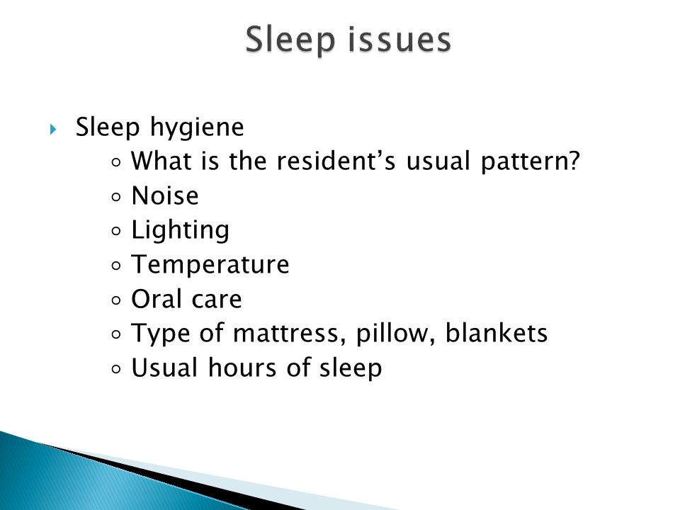  Sleep hygiene ◦ What is the resident's usual pattern? ◦ Noise ◦ Lighting ◦ Temperature ◦ Oral care ◦ Type of mattress, pillow, blankets ◦ Usual hour