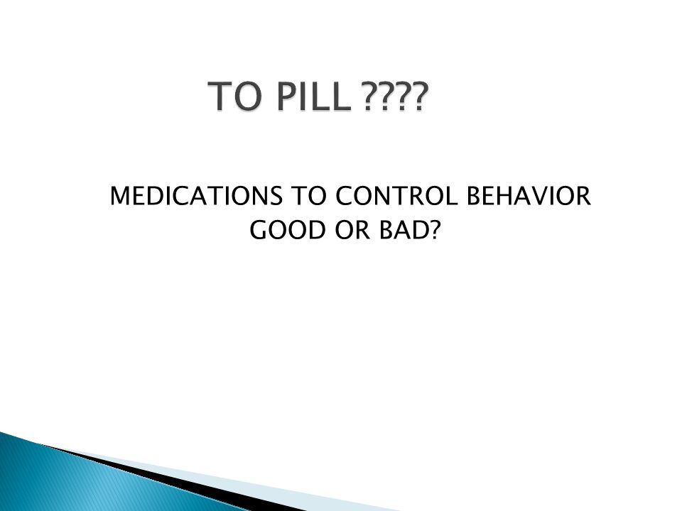 MEDICATIONS TO CONTROL BEHAVIOR GOOD OR BAD?