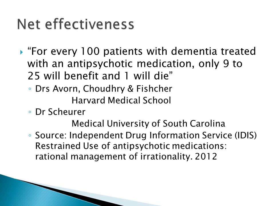 " ""For every 100 patients with dementia treated with an antipsychotic medication, only 9 to 25 will benefit and 1 will die"" ◦ Drs Avorn, Choudhry & Fi"