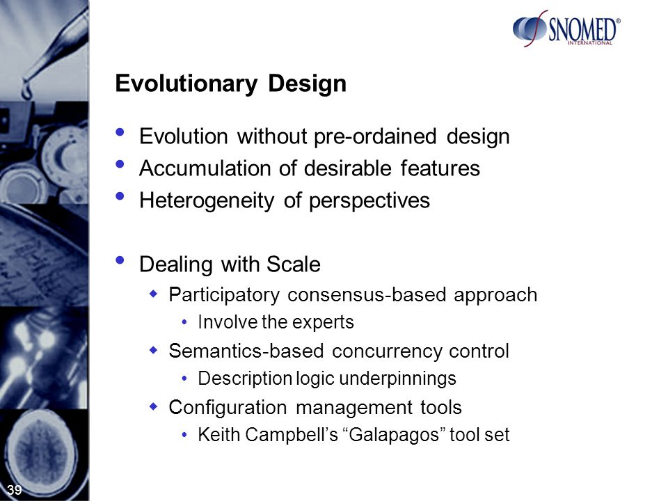 39 Evolutionary Design Evolution without pre-ordained design Accumulation of desirable features Heterogeneity of perspectives Dealing with Scale  Participatory consensus-based approach Involve the experts  Semantics-based concurrency control Description logic underpinnings  Configuration management tools Keith Campbell's Galapagos tool set