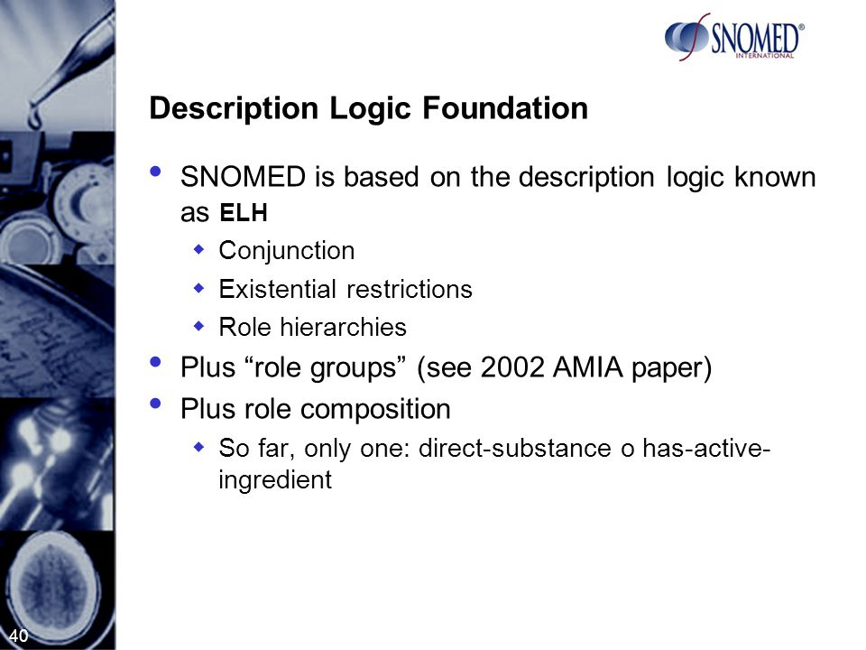 40 Description Logic Foundation SNOMED is based on the description logic known as ELH  Conjunction  Existential restrictions  Role hierarchies Plus role groups (see 2002 AMIA paper) Plus role composition  So far, only one: direct-substance o has-active- ingredient