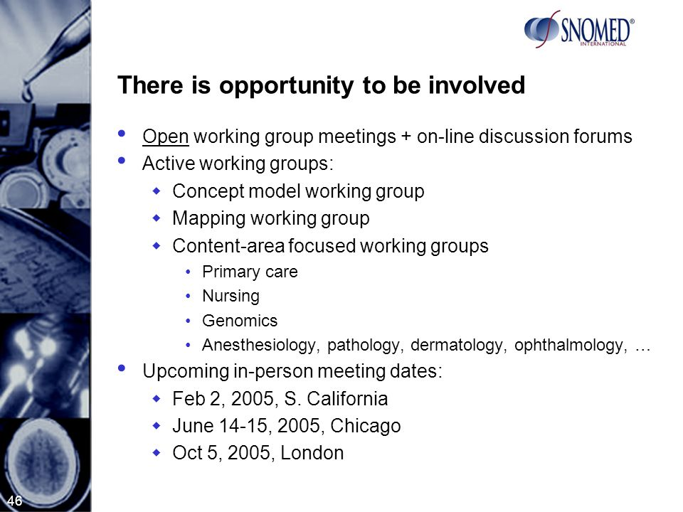46 There is opportunity to be involved Open working group meetings + on-line discussion forums Active working groups:  Concept model working group  Mapping working group  Content-area focused working groups Primary care Nursing Genomics Anesthesiology, pathology, dermatology, ophthalmology, … Upcoming in-person meeting dates:  Feb 2, 2005, S.